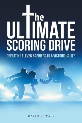 The Ultimate Scoring Drive: Defeating Eleven Barriers to a Victorious Life David B Wall