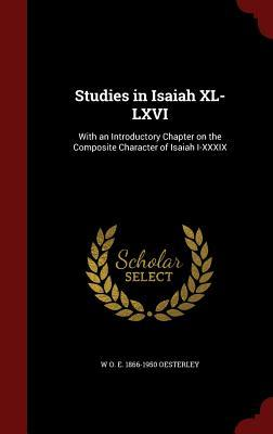 Studies in Isaiah XL-LXVI: With an Introductory Chapter on the Composite Character of Isaiah I-XXXIX W O E 1866-1950 Oesterley
