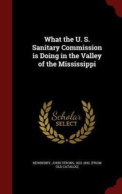 What the U. S. Sanitary Commission Is Doing in the Valley of the Mississippi John Strong Newberry