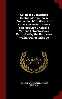 Catalogue Containing Useful Information in Connection with the Use of Silica Magnesia, Chrome and Fire Clay Brick and Various Refractories as Furnished  by  the Harbison-Walker Refractories Co by Harbison-Walker Refractories Company