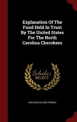 Explanation of the Fund Held in Trust  by  the United States for the North Carolina Cherokees by William Holland Thomas