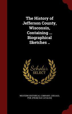 The History of Jefferson County, Wisconsin, Containing ... Biographical Sketches ..  by  Chicago Western Historical Co