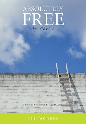 Absolutely Free in Christ: A Devotional Bible Study on Galatians  by  Cas Monaco