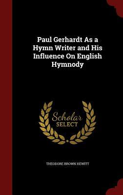 Paul Gerhardt as a Hymn Writer and His Influence on English Hymnody  by  Theodore Brown Hewitt