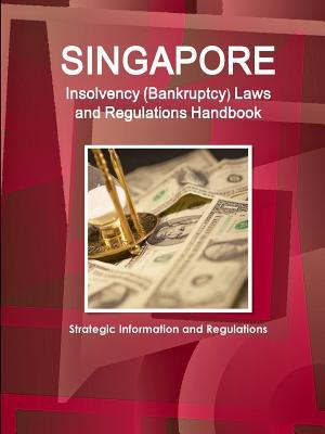 Singapore Insolvency (Bankruptcy) Laws and Regulations Handbook - Strategic Information and Regulations  by  Inc Ibp