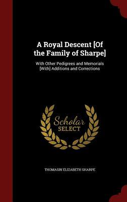 A Royal Descent [Of the Family of Sharpe]: With Other Pedigrees and Memorials [With] Additions and Corrections  by  Thomasin Elizabeth Sharpe