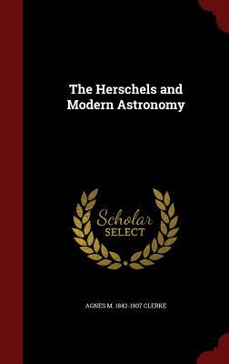 The Herschels and Modern Astronomy Agnes M 1842-1907 Clerke