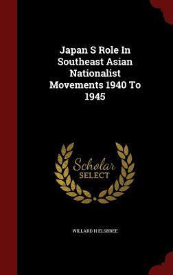 Japan S Role in Southeast Asian Nationalist Movements 1940 to 1945 Willard H Elsbree