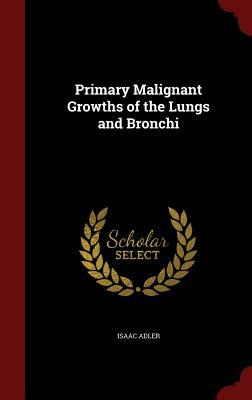 Primary Malignant Growths of the Lungs and Bronchi  by  Isaac Adler
