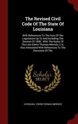 The Revised Civil Code of the State of Louisiana: With References to the Acts of the Legislature Up to and Including the Session of 1898: With the Notes of the Late Edwin Thomas Merrick, LL.D., Also Annotated with References to the Decisions of the  by  Louisiana
