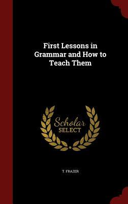 First Lessons in Grammar and How to Teach Them T Frazer