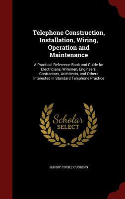 Telephone Construction, Installation, Wiring, Operation and Maintenance: A Practical Reference Book and Guide for Electricians, Wiremen, Engineers, Contractors, Architects, and Others Interested in Standard Telephone Practice  by  Harry Cooke Cushing