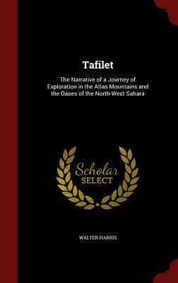 Tafilet: The Narrative of a Journey of Exploration in the Atlas Mountains and the Oases of the North-West Sahara  by  Walter B Harris