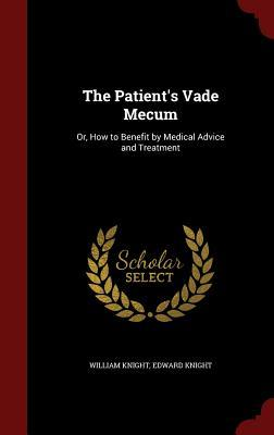 The Patients Vade Mecum: Or, How to Benefit  by  Medical Advice and Treatment by William Knight
