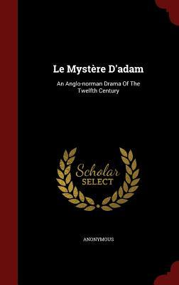 Le Mystere DAdam: An Anglo-Norman Drama of the Twelfth Century  by  Anonymous