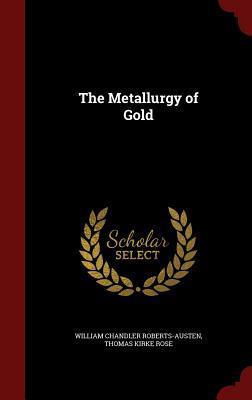 The Metallurgy of Gold  by  William Chandler Roberts-Austen
