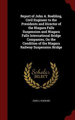 Report of John A. Roebling, Civil Engineer to the Presidents and Director of the Niagara Falls Suspension and Niagara Falls Internatinoal Bridge Companies, on the Condition of the Niagara Railway Suspension Bridge  by  John A Roebling