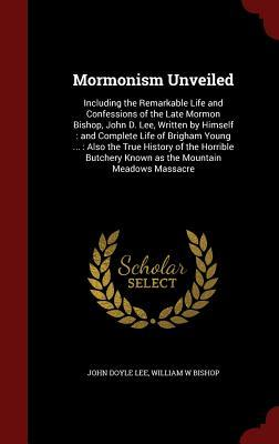 Mormonism Unveiled: Including the Remarkable Life and Confessions of the Late Mormon Bishop, John D. Lee, Written Himself: And Complete Life of Brigham Young ...: Also the True History of the Horrible Butchery Known as the Mountain Meadows Massacre by John Doyle Lee