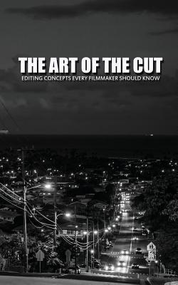 The Art of the Cut: Editing Concepts Every Filmmaker Should Know  by  Greg Keast