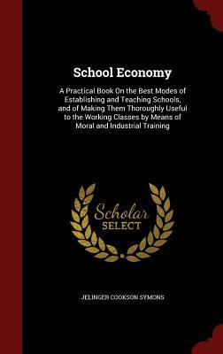 School Economy: A Practical Book on the Best Modes of Establishing and Teaching Schools, and of Making Them Thoroughly Useful to the Working Classes  by  Means of Moral and Industrial Training by Jelinger Cookson Symons