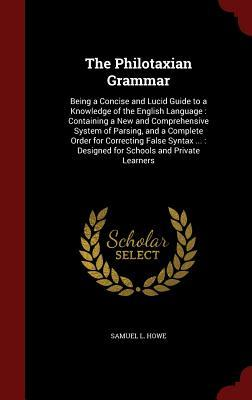 The Philotaxian Grammar: Being a Concise and Lucid Guide to a Knowledge of the English Language: Containing a New and Comprehensive System of Parsing, and a Complete Order for Correcting False Syntax ...: Designed for Schools and Private Learners  by  Samuel L Howe