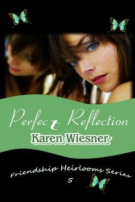 Perfect Reflection, Book 5 of the Friendship Heirlooms Series  by  Karen Wiesner