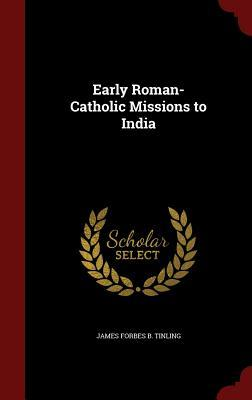Early Roman-Catholic Missions to India James Forbes B Tinling