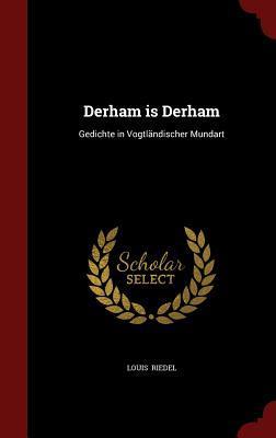 Derham Is Derham: Gedichte in Vogtlandischer Mundart  by  Louis Riedel