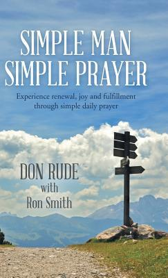 Simple Man Simple Prayer: Experience Renewal, Joy and Fulfillment Through Simple Daily Prayer Don Rude