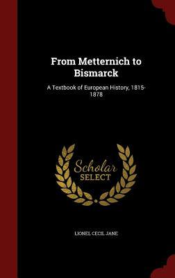 From Metternich to Bismarck: A Textbook of European History, 1815-1878 Lionel Cecil Jane