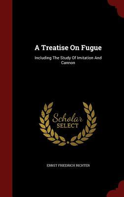 A Treatise on Fugue: Including the Study of Imitation and Cannon Ernst Friedrich Richter