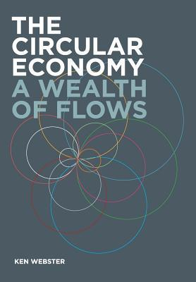 The Circular Economy: A Wealth of Flows Ken Webster
