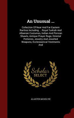 An Unusual ...: Collection of Near and Far Eastern Rarities Including ... Royal Turkish and Albanian Costumes, Indian and Persian Shawls, Antique Prayer Rugs, Oriental Potteries, Jewelry and Jewelled Weapons, Ecclesiastical Vestments and  by  Alaister McKelvie