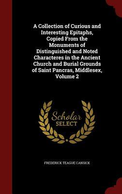 A Collection of Curious and Interesting Epitaphs, Copied from the Monuments of Distinguished and Noted Characteres in the Ancient Church and Burial Grounds of Saint Pancras, Middlesex, Volume 2  by  Frederick Teague Cansick