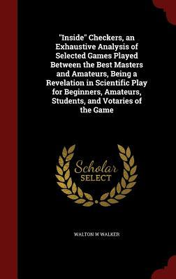 Inside Checkers, an Exhaustive Analysis of Selected Games Played Between the Best Masters and Amateurs, Being a Revelation in Scientific Play for Beginners, Amateurs, Students, and Votaries of the Game Walton W Walker