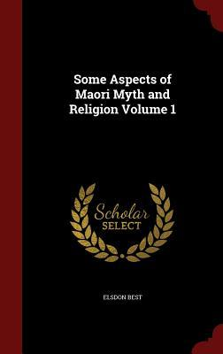 Some Aspects of Maori Myth and Religion Volume 1  by  Elsdon Best