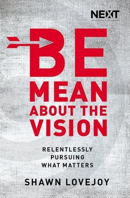 Be Mean about the Vision: Relentlessly Pursuing What Matters  by  Shawn Lovejoy
