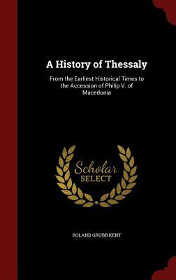 A History of Thessaly: From the Earliest Historical Times to the Accession of Philip V. of Macedonia  by  Roland Grubb Kent