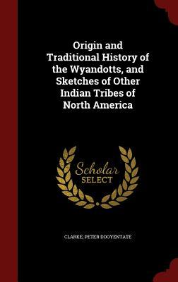 Origin and Traditional History of the Wyandotts, and Sketches of Other Indian Tribes of North America  by  Peter Dooyentate Clarke