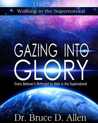 Gazing Into Glory Study Guide: Every Believers Birthright to Walk in the Supernatural Bruce D. Allen