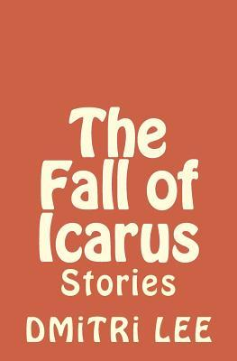 The Fall of Icarus: Stories  by  Dmitri Lee