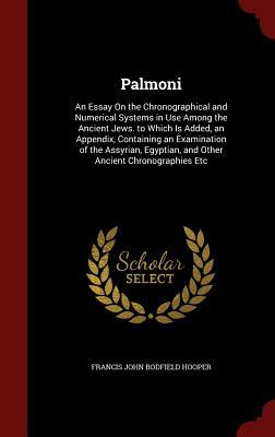 Palmoni: An Essay on the Chronographical and Numerical Systems in Use Among the Ancient Jews. to Which Is Added, an Appendix, Containing an Examination of the Assyrian, Egyptian, and Other Ancient Chronographies Etc  by  Francis John Bodfield Hooper