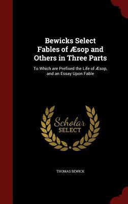 Bewicks Select Fables of Aesop and Others in Three Parts: To Which Are Prefixed the Life of Aesop, and an Essay Upon Fable Thomas Bewick