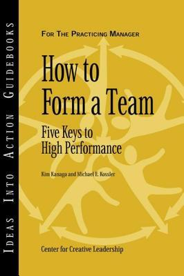 How to Form a Team: Five Keys to High Performance  by  Center for Creative Leadership