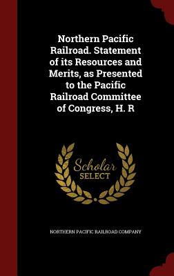 Northern Pacific Railroad. Statement of Its Resources and Merits, as Presented to the Pacific Railroad Committee of Congress, H. R  by  Northern Pacific Railroad Company