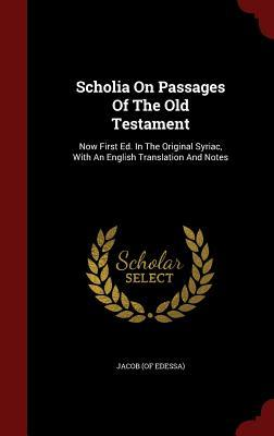 Scholia on Passages of the Old Testament: Now First Ed. in the Original Syriac, with an English Translation and Notes  by  Jacob (of Edessa)