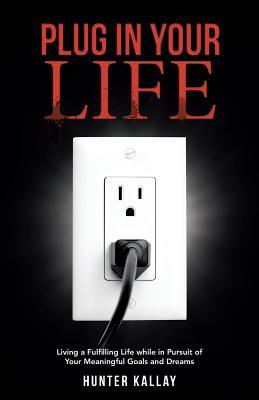 Plug in Your Life: Living a Fulfilling Life While in Pursuit of Your Meaningful Goals and Dreams Hunter Kallay