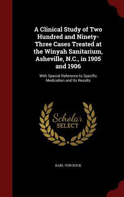 A Clinical Study of Two Hundred and Ninety-Three Cases Treated at the Winyah Sanitarium, Asheville, N.C., in 1905 and 1906: With Special Reference to Specific Medication and Its Results Karl von Ruck