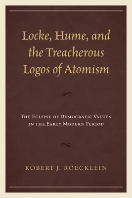 Locke, Hume, and the Treacherous Logos of Atomism: The Eclipse of Democratic Values in the Early Modern Period  by  Robert J Roecklein