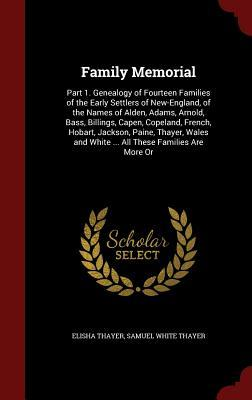 Family Memorial: Part 1. Genealogy of Fourteen Families of the Early Settlers of New-England, of the Names of Alden, Adams, Arnold, Bass, Billings, Capen, Copeland, French, Hobart, Jackson, Paine, Thayer, Wales and White ... All These Families Are More or  by  Elisha Thayer